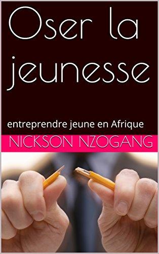 Oser la jeunesse: entreprendre jeune en Afrique (nicksonblog1) (French Edition)