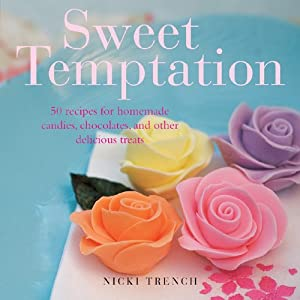 Sweet Temptation: 25 Recipes for Homemade Candies, Chocolates, and Other Delicious Treats