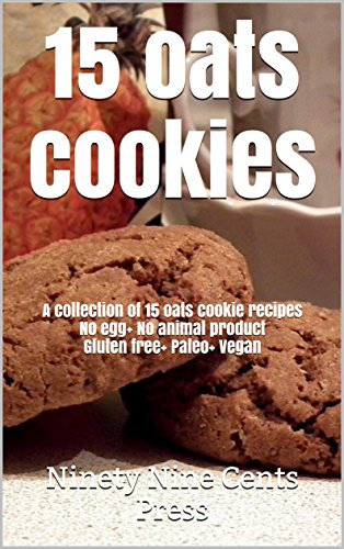 15 oats cookies: A collection of 15 oats cookie recipes No egg+ No animal product Gluten free+ Paleo+ Vegan by Ninety Nine Cents Press