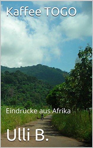Kaffee TOGO: Eindrücke aus Afrika (German Edition)