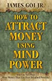 How to Attract Money Using Mind Power, James Goi, 0741466309