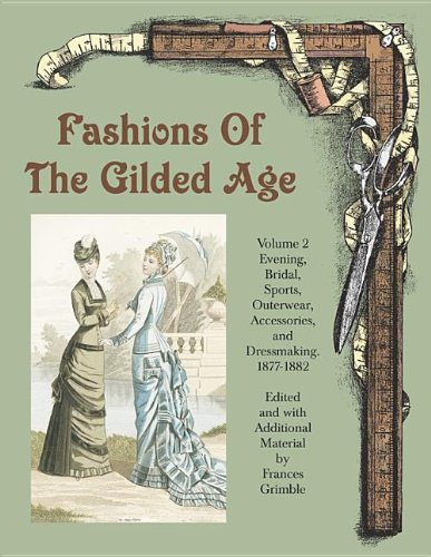 1880 Costume Patterns - Fashions of the Gilded Age, Volume 2: Evening, Bridal, Sports, Outerwear, Accessories, and Dressmaking 1877-1882