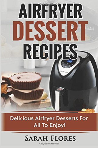 Airfryer Dessert Recipes: Create Delcious Airfryer Dessert Recipes For The Whole Family, Healthy Vegan Clean Eating Options, American Classics, Cakes, Donuts, Fruity Desserts. Tasty Airfryer Cookbook by Sarah Flores