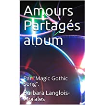 Amours Partagés album: Par Magic Gothic Song. (French Edition)