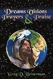 Dreams Visions Prayers and Praise, Greg D. Bowerman, 1434314758