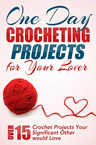 One Day Crocheting Projects For Your Lover: Over 15 Crochet Projects Your Significant Other Would Love (crocheting, crochet projects, knitting, cross stitching, ... how to crochet, crocheters, for beginners) by [Taylor, Elizabeth]