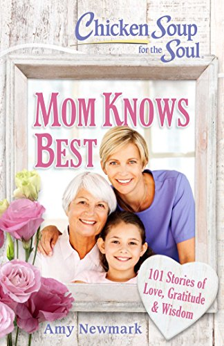 Chicken Soup for the Soul: Mom Knows Best: 101 Stories of Love, Gratitude & Wisdom (Best Chicken Soup Stories)