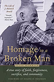 Homage to a Broken Man: The Life of J. Heinrich Arnold - A True Story of Faith, Forgiveness, Sacrifice, and Co