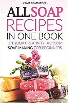 Book All Soap Recipes in One Book: Let Your Creativity Blossom - Soap Making for Beginners by Erma Bomberger (2016-06-21)