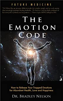 The Emotion Code: How to Release Your Trapped Emotions for Abundant Health, Love and Happiness by [Nelson, Dr. Bradley]