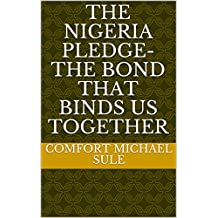 THE NIGERIA PLEDGE-THE BOND THAT BINDS US TOGETHER: THE POWER OF THE NIGERIA NATIONAL PLEDGE