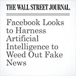 Facebook Looks to Harness Artificial Intelligence to Weed Out Fake News | Deepa Seetharaman
