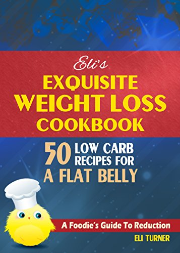 Eli'S EXQUISITE WEIGHT LOSS COOKBOOK: A Foodie's Guide to Reduction :: 50 Low Carb Recipes :: Burn Belly Fat Fast
