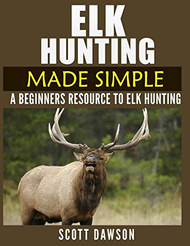Elk Hunting Made Simple: A Beginners Resource To Elk Hunting