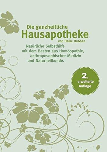 Die ganzheitliche Hausapotheke: Natürliche Selbsthilfe mit dem Besten aus Homöopathie, Anthroposophischer Medizin und Naturheilkunde, 2. erweiterte Auflage