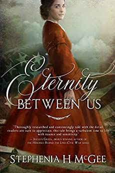Eternity Between Us: A Tale of Faith, Espionage, and Impossible Love During the Civil War by [McGee, Stephenia H.]