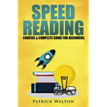 Speed Reading: Concise & Complete Guide For Beginners. Includes: Training, Exercises, Techniques And Tips To Improve Your Skills For Faster Reading: (speed reading course, increase reading speed)