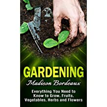 Gardening: Everything You Need To Know To Grow, Fruits, Vegetables, Herbs & Flowers (Organic Gardening, Homesteading, Urban Gardening, Square Foot Gardening, ... Indoor Gardening, Hydroponics Book 1)