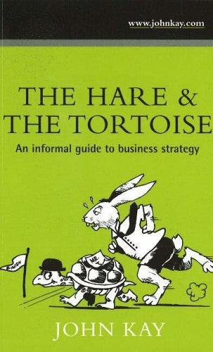 The Hare and the Tortoise: An Informal Guide to Business Strategy by John Kay (2006-05-10) PDF