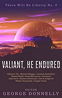 Valiant, He Endured: 17 Sci-Fi Myths of Insolent Grit (There Will Be Liberty Book 2) by [Donnelly, George, DiBaggio, Michael, Davis, Allan, Wu, William F., Knight III, Alex R., Treude, Vaughn, Biedermann, Heather, Walsh, Richard, Baird, Jonathan David, Marcopolos, Frank, Runnymede, Wallace , Garett, Jon ]