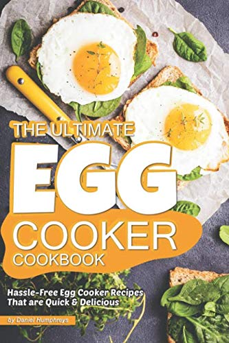 The Ultimate Egg Cooker Cookbook: Hassle-Free Egg Cooker Recipes That are Quick Delicious by Daniel Humphreys