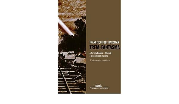 Trem-Fantasma: A Ferrovia Madeira-Mamore E a Modernidade Na Selva (Portuguese Edition): Francisco Foot: 9788535905991: Amazon.com: Books