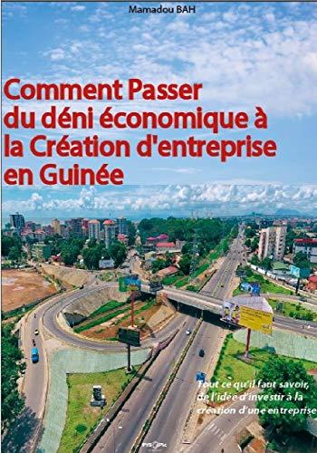 Comment Passer du Déni Economique à la Création d'entreprise en Guinée.: Tout ce qu'il faut  savoir, de l'idée d'investir à la création d'une entreprise. (French Edition)