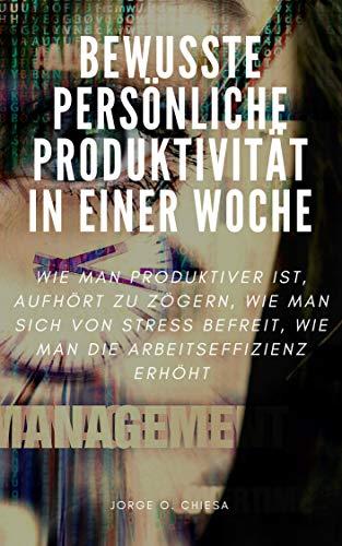 BEWUSSTE PERSÖNLICHE PRODUKTIVITÄT IN EINER WOCHE : WIE MAN PRODUKTIVER IST, AUFHÖRT ZU ZÖGERN, WIE MAN SICH VON STRESS BEFREIT, WIE MAN DIE ARBEITSEFFIZIENZ ERHÖHT (German Edition) (Qualität-mens)