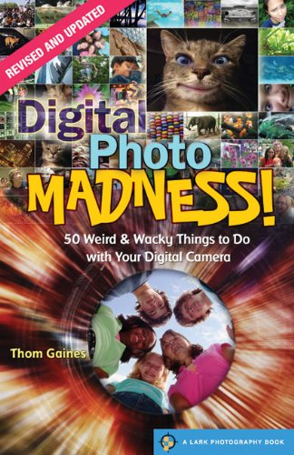 Digital Photo Madness!: 50 Weird & Wacky Things to Do with Your Digital Camera (Lark Photography Book (Paperback))