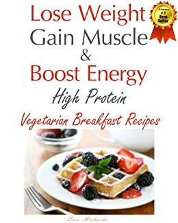 Lose Weight & Gain Muscle - High Protein Vegetarian Breakfast Recipes (protein for vegetarians Book 1) by [Richards, Lisa]