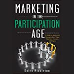 Marketing in the Participation Age: A Guide to Motivating People to Join, Share, Take Part, Connect, and Engage | Daina Middleton
