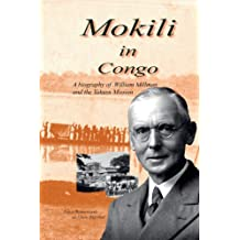 Mokili in Congo A Biography of William Millman and the Yakusu Mission (Mission and Tradition in the Congo Book 2)