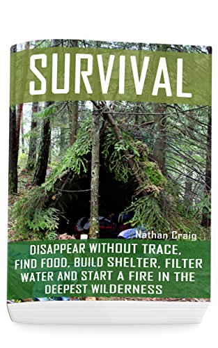 Survival: Disappear Without Trace, Find Food, Build Shelter, Filter Water And Start A Fire In The Deepest Wilderness: (How To Survive, Survival Pocket ... Survival Manual) (Survival in the Outdoors) by [Craig, Nathan]