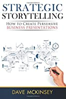 Strategic Storytelling: How to Create Persuasive Business Presentations Front Cover