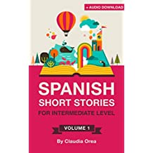 Spanish: Short Stories for Intermediate Level + AUDIO: Improve your Spanish listening comprehension skills with ten Spanish stories for intermediate level ... Short Stories nº 1) (Spanish Edition)