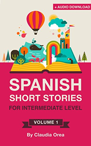 Spanish: Short Stories for Intermediate Level + AUDIO: Improve your Spanish listening comprehension skills with ten Spanish stories for intermediate level ... Short Stories nº 1) (Spanish Edition)