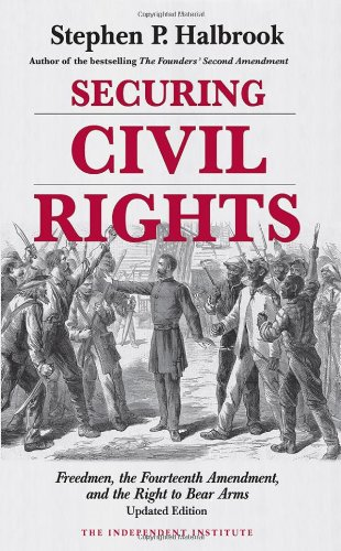 Securing Civil Rights: Freedmen, the Fourteenth Amendment, and the Right to Bear Arms, Updated Edition (The Right To Bear Arms Us Constitution)