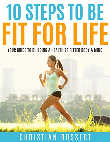 10 Steps To Be Fit For Life: Your Guide To Building A Heathier Mind & Body