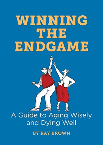 Winning The Endgame  A Guide To Aging Wisely And Dying Well