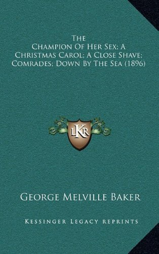 The Champion Of Her Sex; A Christmas Carol; A Close Shave; Comrades; Down By The Sea (1896) by Baker, George Melville published by Kessinger Publishing, LLC (2010) [Hardcover]