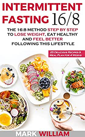 Intermittent Fasting 16 8 The 16 8 Method Step By Step To Lose Weight Eat Healthy And Feel Better Following This Lifestyle Includes 25 Delicious Recipes Meal Plan For 4 Weeks Kindle