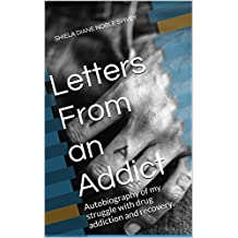 Letters From an Addict: Autobiography of my struggle with drug addiction and recovery.
