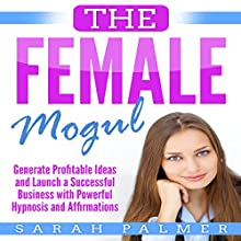 The Female Mogul: Generate Profitable Ideas and Launch a Successful Business with Powerful Hypnosis and Affirmations Audiobook by Sarah Palmer Narrated by SereneDream Studios