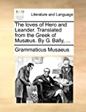 The Loves of Hero and Leander Translated from the Greek of Musæus by G Bally, Grammaticus Musaeus, 1170614965
