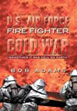 A Day in the Life of a U. S. Air Force Fire Fighter During the Cold War, Bob Adams, 1493179535