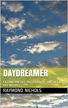 DAYDREAMER: FICTION, POETRY, PHOTOGRAPHY AND ART BY RAY NICHOLS by [NICHOLS, RAYMOND]