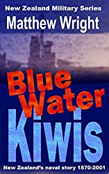 Blue Water Kiwis: New Zealand's Naval Story 1870-2001 (New Zealand Military Series Book 3)