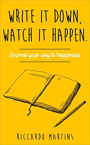 Write it down, watch it happen: Journal your way to happiness!: Journal your way to happiness (journal your way to clarity, health, wealth, love and happiness)