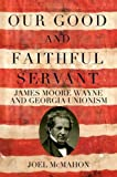 img - for Our Good and Faithful Servant: James Moore Wayne and Georgia Unionism book / textbook / text book