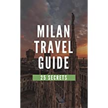 Milan 25 Secrets - The Locals Travel Guide  For Your Trip to Milan 2019 (  Italy ): Skip the tourist traps and explore like a local
